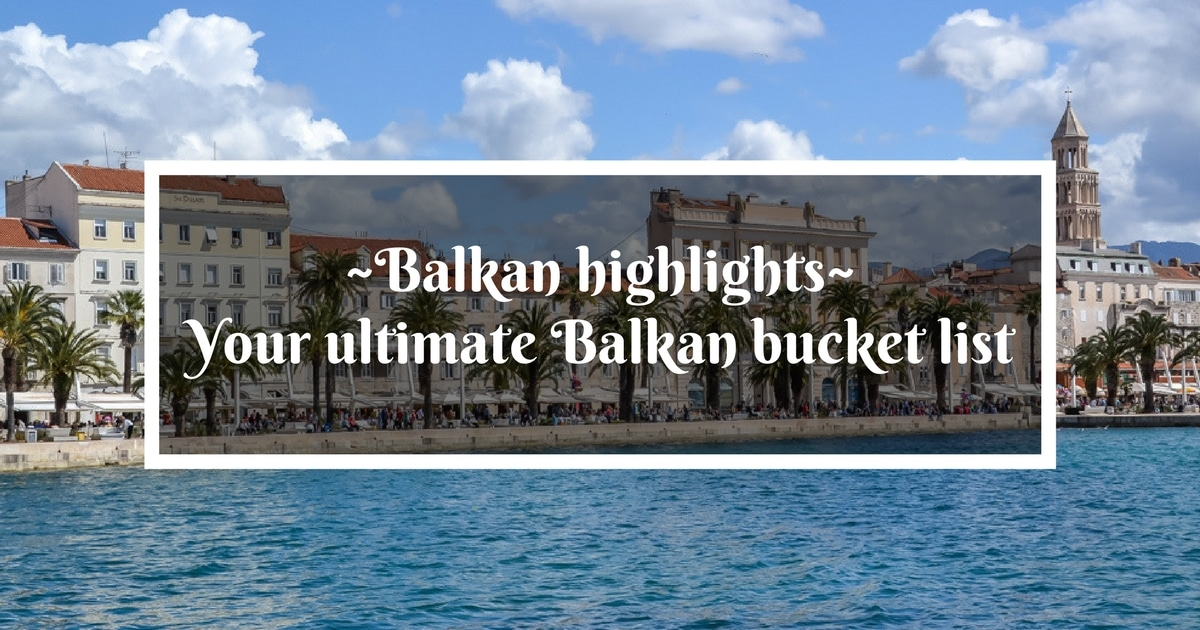Balkan highlights – your ultimate list of what to see in the Balkans