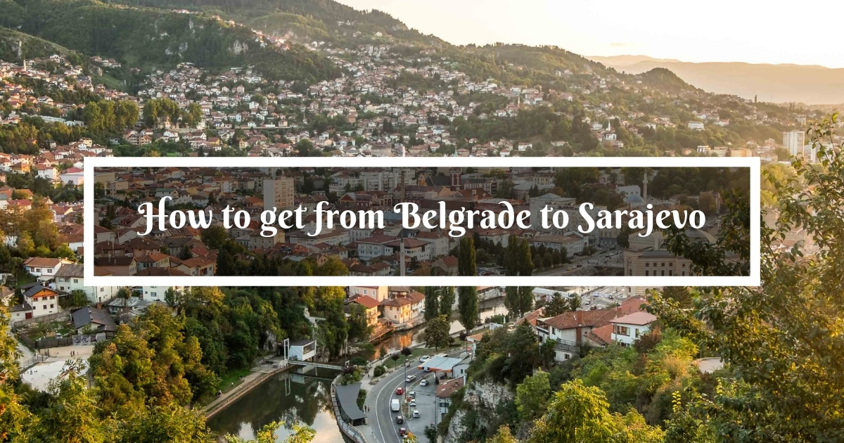 How To Get From Belgrade To Sarajevo A Complete And